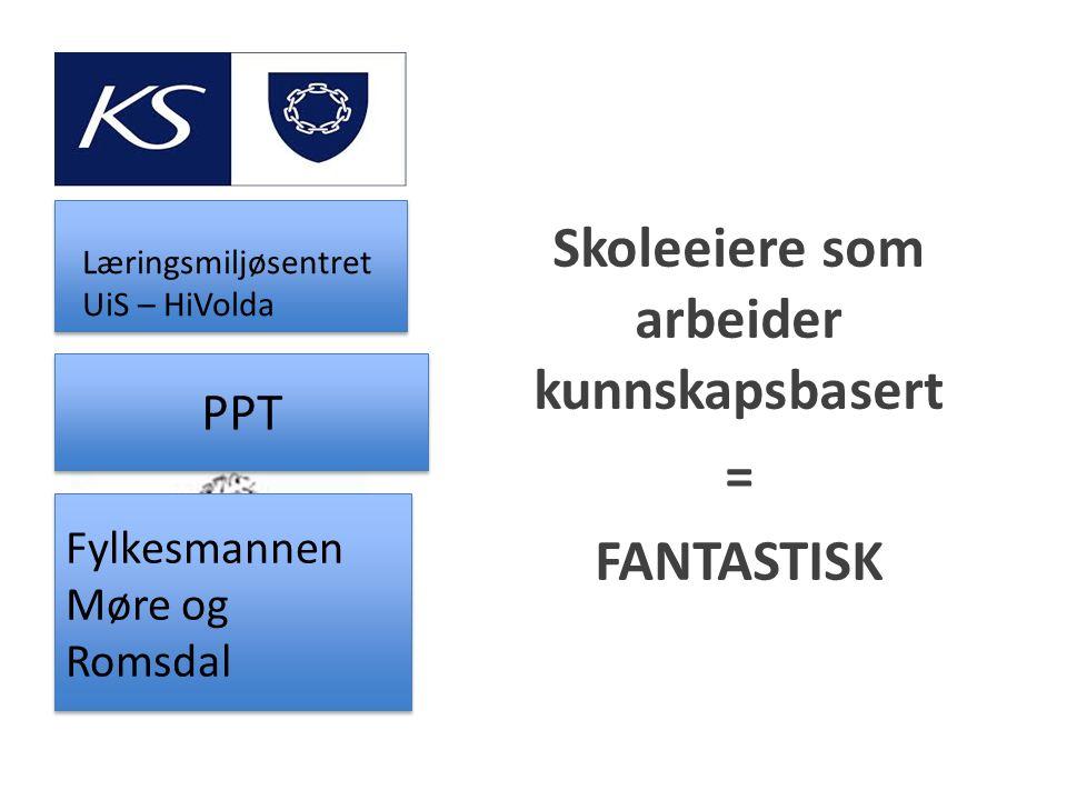Skoleeiere som arbeider kunnskapsbasert = FANTASTISK Fylkesmannen Møre og Romsdal PPT Læringsmiljøsentret UiS – HiVolda
