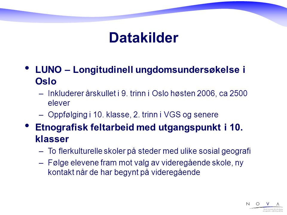 Datakilder LUNO – Longitudinell ungdomsundersøkelse i Oslo –Inkluderer årskullet i 9. trinn i Oslo høsten 2006, ca 2500 elever –Oppfølging i 10. klass