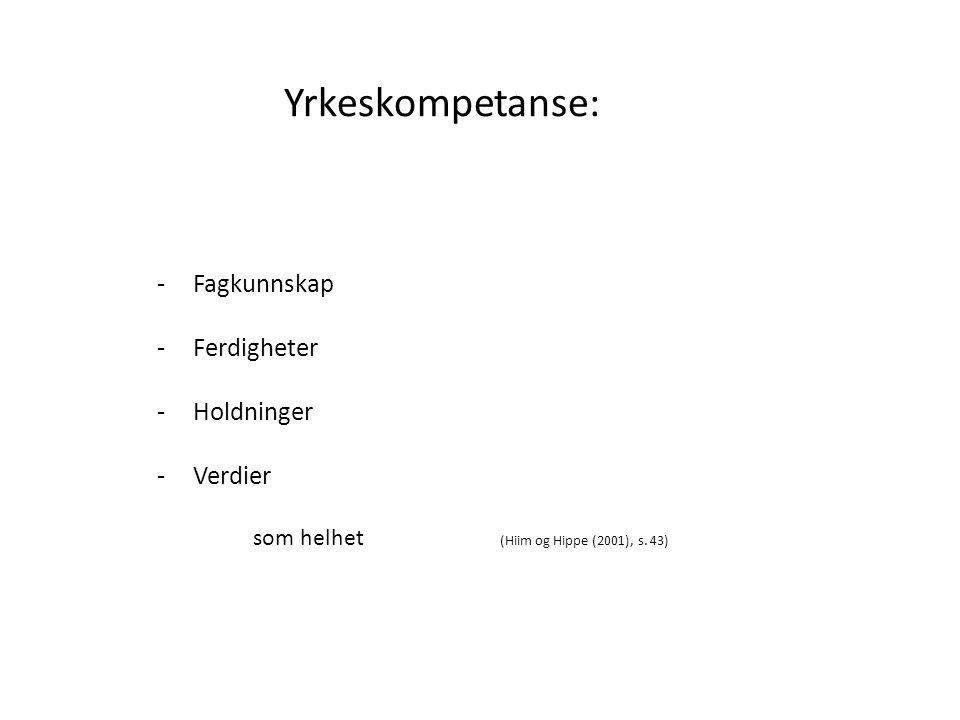 Yrkeskompetanse: -Fagkunnskap -Ferdigheter -Holdninger -Verdier som helhet (Hiim og Hippe (2001), s. 43)