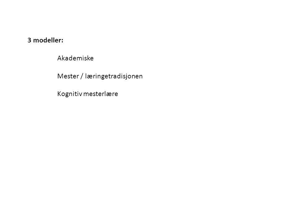 3 modeller: Akademiske Mester / læringetradisjonen Kognitiv mesterlære