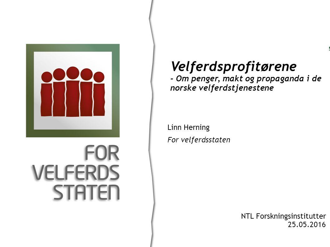 Linn Herning For velferdsstaten Velferdsprofitørene - Om penger, makt og propaganda i de norske velferdstjenestene NTL Forskningsinstitutter 25.05.2016