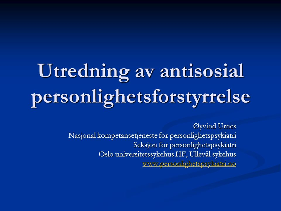 Utredning av antisosial personlighetsforstyrrelse Øyvind Urnes Nasjonal kompetansetjeneste for personlighetspsykiatri Seksjon for personlighetspsykiat