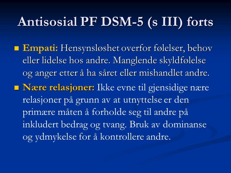 Antisosial PF DSM-5 (s III) forts Hensynsløshet overfor følelser, behov eller lidelse hos andre. Manglende skyldfølelse og anger etter å ha såret elle
