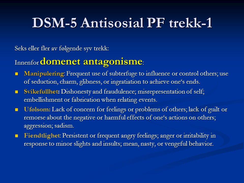 DSM-5 Antisosial PF trekk-1 Seks eller fler av følgende syv trekk: Innenfor domenet antagonisme : Manipulering: Frequent use of subterfuge to influence or control others; use of seduction, charm, glibness, or ingratiation to achieve one's ends.