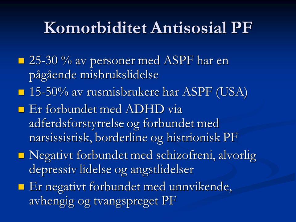 Komorbiditet Antisosial PF 25-30 % av personer med ASPF har en pågående misbrukslidelse 25-30 % av personer med ASPF har en pågående misbrukslidelse 15-50% av rusmisbrukere har ASPF (USA) 15-50% av rusmisbrukere har ASPF (USA) Er forbundet med ADHD via adferdsforstyrrelse og forbundet med narsissistisk, borderline og histrionisk PF Er forbundet med ADHD via adferdsforstyrrelse og forbundet med narsissistisk, borderline og histrionisk PF Negativt forbundet med schizofreni, alvorlig depressiv lidelse og angstlidelser Negativt forbundet med schizofreni, alvorlig depressiv lidelse og angstlidelser Er negativt forbundet med unnvikende, avhengig og tvangspreget PF Er negativt forbundet med unnvikende, avhengig og tvangspreget PF