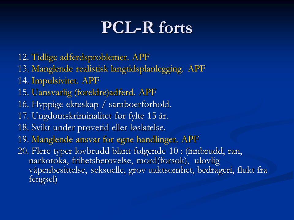 PCL-R forts 12. Tidlige adferdsproblemer. APF 13. Manglende realistisk langtidsplanlegging. APF 14. Impulsivitet. APF 15. Uansvarlig (foreldre)adferd.