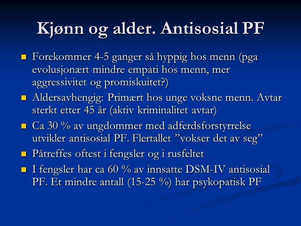 Kjønn og alder. Antisosial PF Forekommer 4-5 ganger så hyppig hos menn (pga evolusjonært mindre empati hos menn, mer aggressivitet og promiskuitet?) F