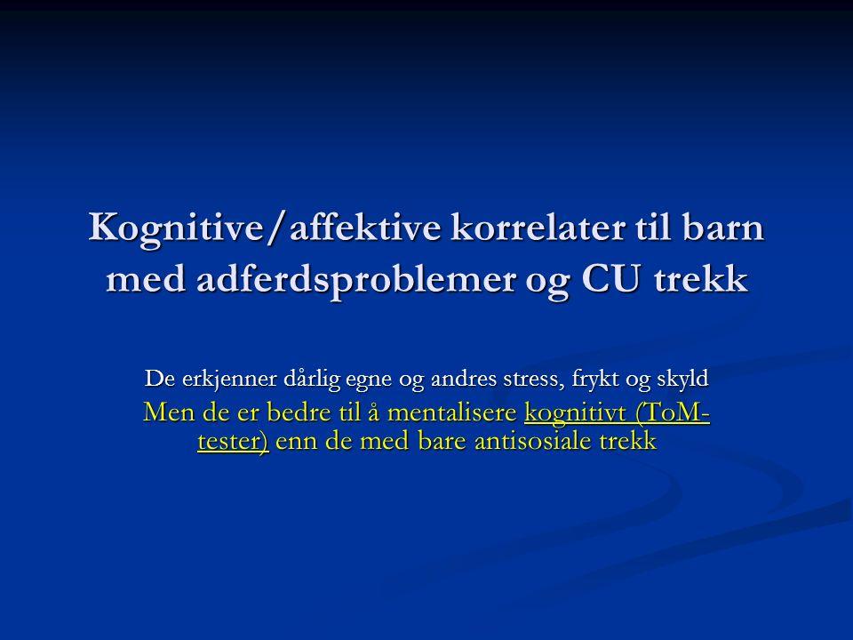 Kognitive/affektive korrelater til barn med adferdsproblemer og CU trekk De erkjenner dårlig egne og andres stress, frykt og skyld Men de er bedre til å mentalisere kognitivt (ToM- tester) enn de med bare antisosiale trekk