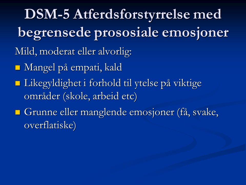DSM-5 Atferdsforstyrrelse med begrensede prososiale emosjoner Mild, moderat eller alvorlig: Mangel på empati, kald Mangel på empati, kald Likegyldighet i forhold til ytelse på viktige områder (skole, arbeid etc) Likegyldighet i forhold til ytelse på viktige områder (skole, arbeid etc) Grunne eller manglende emosjoner (få, svake, overflatiske) Grunne eller manglende emosjoner (få, svake, overflatiske)