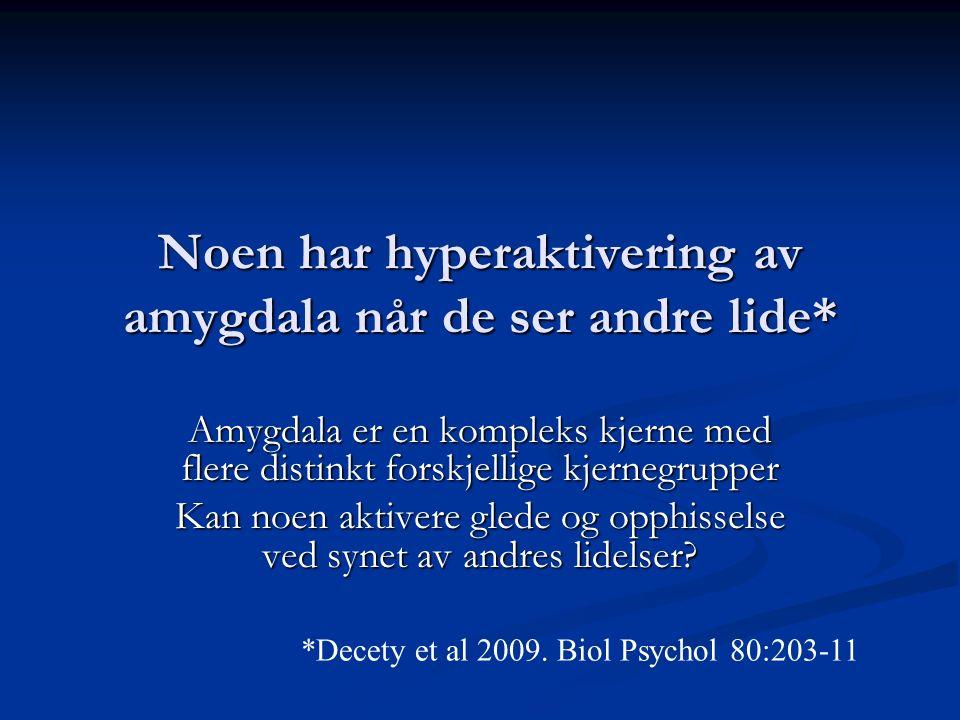 Noen har hyperaktivering av amygdala når de ser andre lide* Amygdala er en kompleks kjerne med flere distinkt forskjellige kjernegrupper Kan noen aktivere glede og opphisselse ved synet av andres lidelser.