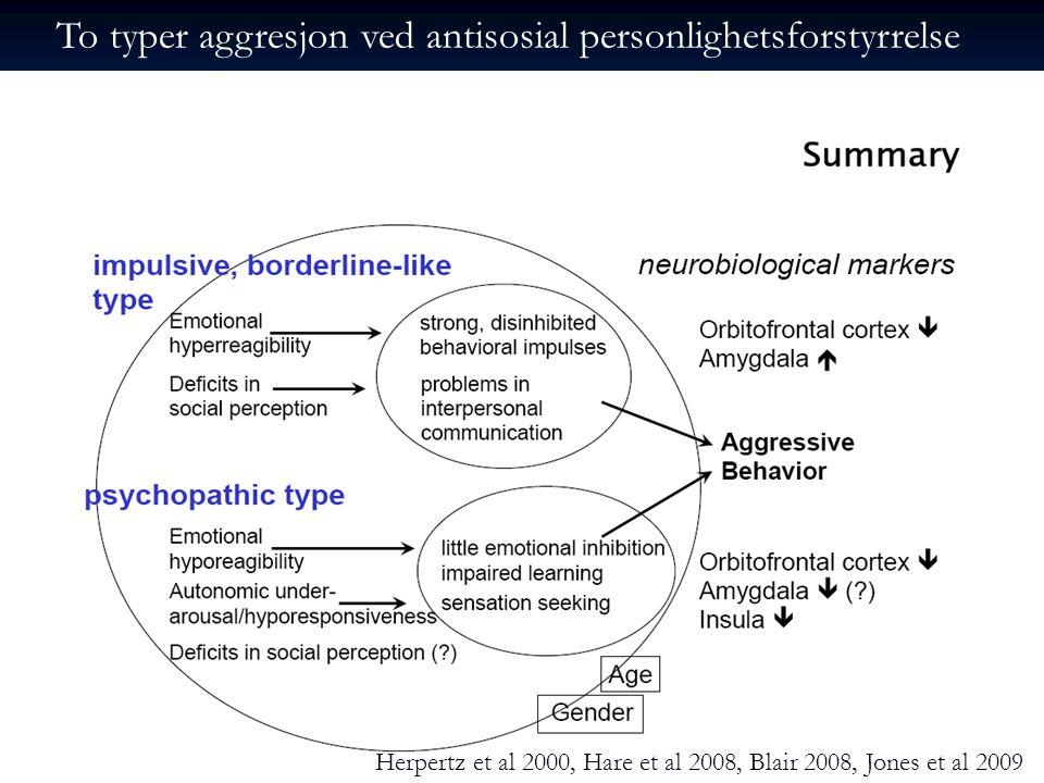 To typer aggresjon ved antisosial personlighetsforstyrrelse Herpertz et al 2000, Hare et al 2008, Blair 2008, Jones et al 2009