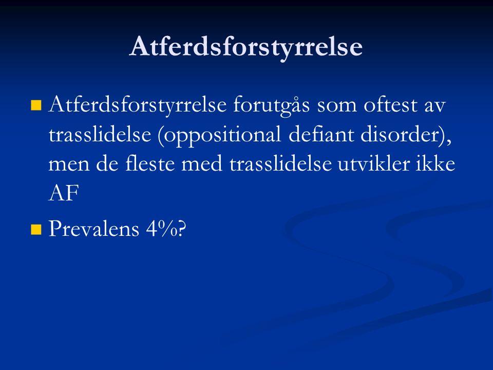 Atferdsforstyrrelse Atferdsforstyrrelse forutgås som oftest av trasslidelse (oppositional defiant disorder), men de fleste med trasslidelse utvikler ikke AF Prevalens 4%?