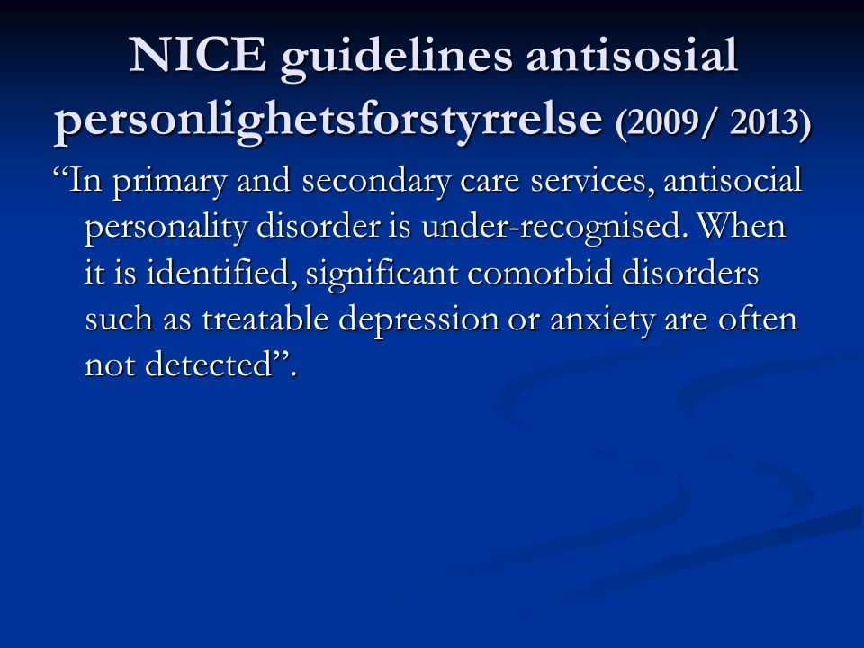NICE guidelines antisosial personlighetsforstyrrelse (2009/ 2013) In primary and secondary care services, antisocial personality disorder is under-recognised.