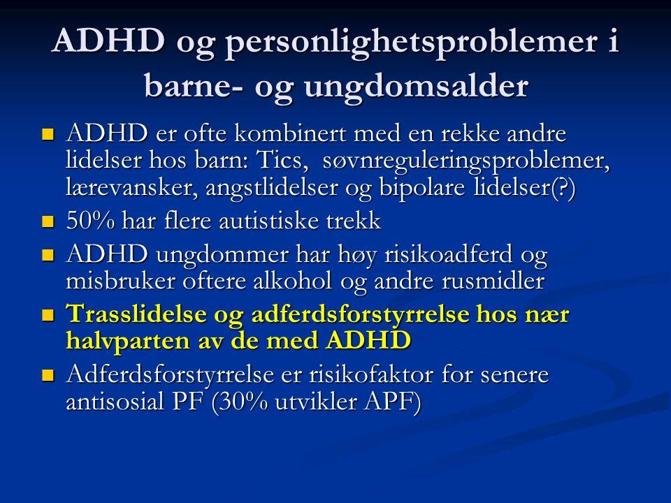 ADHD er ofte kombinert med en rekke andre lidelser hos barn: Tics, søvnreguleringsproblemer, lærevansker, angstlidelser og bipolare lidelser(?) ADHD er ofte kombinert med en rekke andre lidelser hos barn: Tics, søvnreguleringsproblemer, lærevansker, angstlidelser og bipolare lidelser(?) 50% har flere autistiske trekk 50% har flere autistiske trekk ADHD ungdommer har høy risikoadferd og misbruker oftere alkohol og andre rusmidler ADHD ungdommer har høy risikoadferd og misbruker oftere alkohol og andre rusmidler Trasslidelse og adferdsforstyrrelse hos nær halvparten av de med ADHD Trasslidelse og adferdsforstyrrelse hos nær halvparten av de med ADHD Adferdsforstyrrelse er risikofaktor for senere antisosial PF (30% utvikler APF) Adferdsforstyrrelse er risikofaktor for senere antisosial PF (30% utvikler APF) ADHD og personlighetsproblemer i barne- og ungdomsalder
