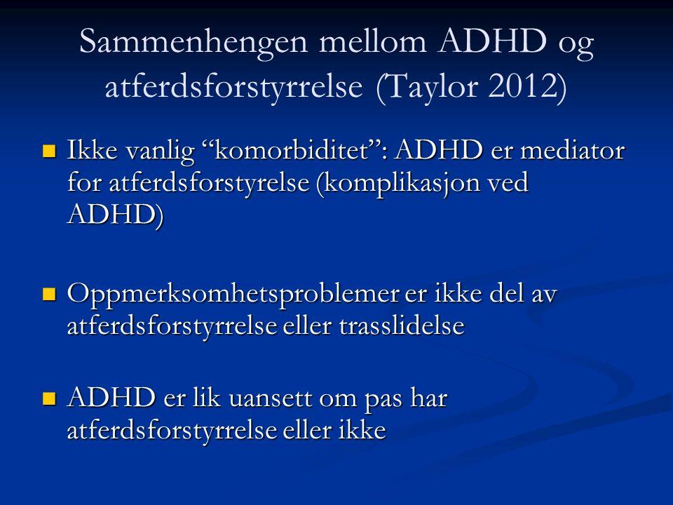 Ikke vanlig komorbiditet : ADHD er mediator for atferdsforstyrelse (komplikasjon ved ADHD) Ikke vanlig komorbiditet : ADHD er mediator for atferdsforstyrelse (komplikasjon ved ADHD) n Oppmerksomhetsproblemer er ikke del av atferdsforstyrrelse eller trasslidelse n ADHD er lik uansett om pas har atferdsforstyrrelse eller ikke Sammenhengen mellom ADHD og atferdsforstyrrelse (Taylor 2012)