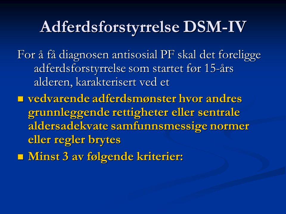 Adferdsforstyrrelse DSM-IV For å få diagnosen antisosial PF skal det foreligge adferdsforstyrrelse som startet før 15-års alderen, karakterisert ved et vedvarende adferdsmønster hvor andres grunnleggende rettigheter eller sentrale aldersadekvate samfunnsmessige normer eller regler brytes vedvarende adferdsmønster hvor andres grunnleggende rettigheter eller sentrale aldersadekvate samfunnsmessige normer eller regler brytes Minst 3 av følgende kriterier: Minst 3 av følgende kriterier: