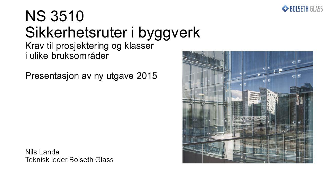 NS 3510 Sikkerhetsruter i byggverk Krav til prosjektering og klasser i ulike bruksområder Presentasjon av ny utgave 2015 Nils Landa Teknisk leder Bolseth Glass