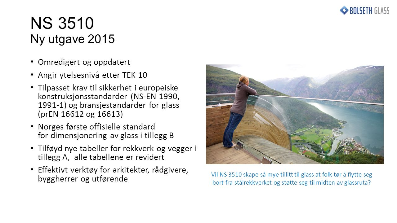 NS 3510 Ny utgave 2015 Omredigert og oppdatert Angir ytelsesnivå etter TEK 10 Tilpasset krav til sikkerhet i europeiske konstruksjonsstandarder (NS-EN 1990, 1991-1) og bransjestandarder for glass (prEN 16612 og 16613) Norges første offisielle standard for dimensjonering av glass i tillegg B Tilføyd nye tabeller for rekkverk og vegger i tillegg A, alle tabellene er revidert Effektivt verktøy for arkitekter, rådgivere, byggherrer og utførende Vil NS 3510 skape så mye tillitt til glass at folk tør å flytte seg bort fra stålrekkverket og støtte seg til midten av glassruta