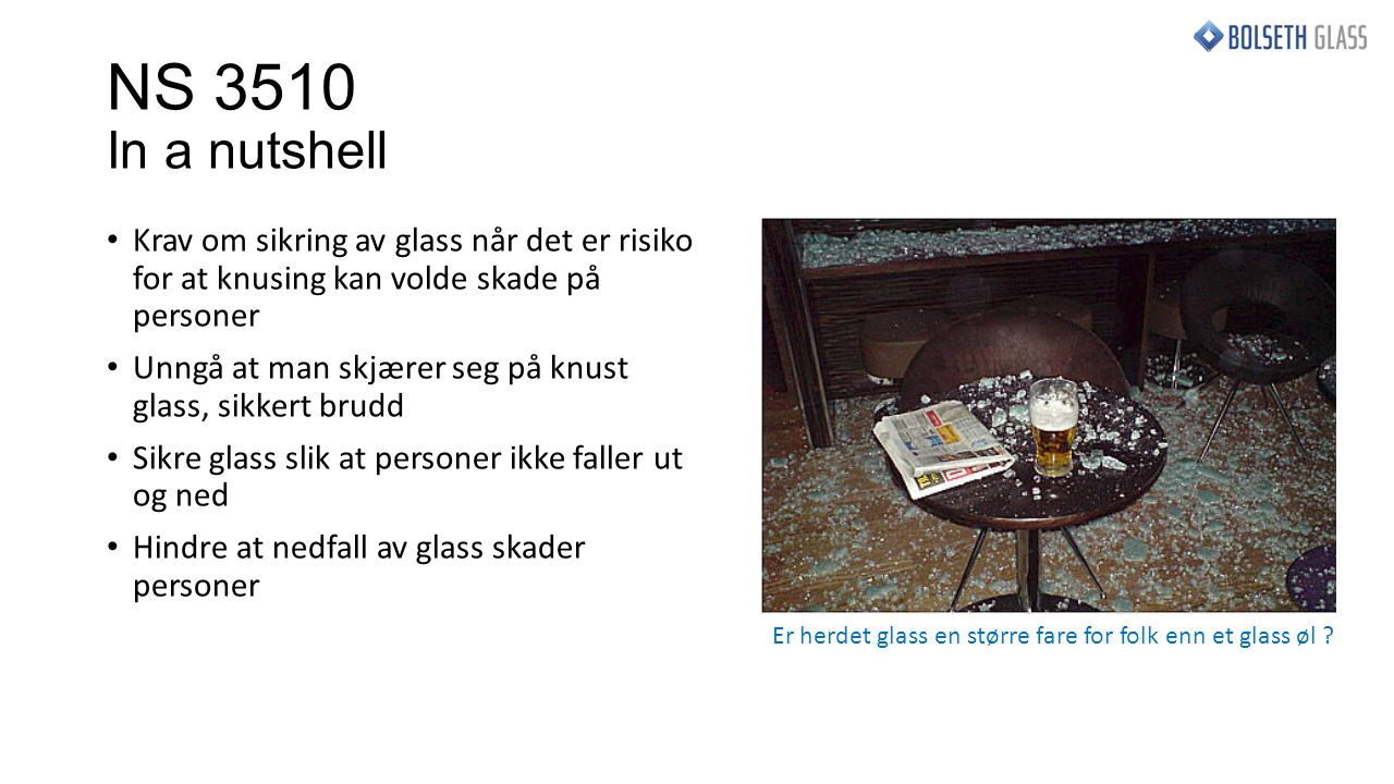 NS 3510 In a nutshell Krav om sikring av glass når det er risiko for at knusing kan volde skade på personer Unngå at man skjærer seg på knust glass, sikkert brudd Sikre glass slik at personer ikke faller ut og ned Hindre at nedfall av glass skader personer Er herdet glass en større fare for folk enn et glass øl