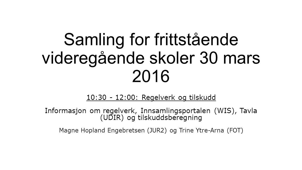 Samling for frittstående videregående skoler 30 mars 2016 10:30 - 12:00: Regelverk og tilskudd Informasjon om regelverk, Innsamlingsportalen (WIS), Tavla (UDIR) og tilskuddsberegning Magne Hopland Engebretsen (JUR2) og Trine Ytre-Arna (FOT)