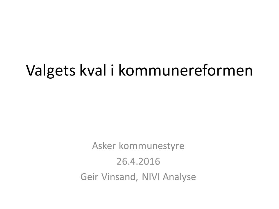 Valgets kval i kommunereformen Asker kommunestyre 26.4.2016 Geir Vinsand, NIVI Analyse