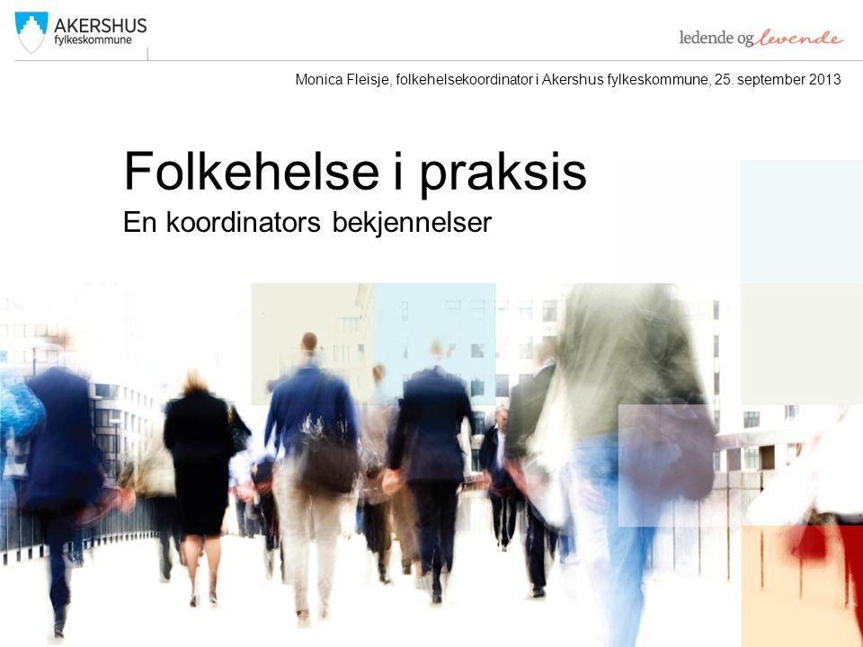 Folkehelse i praksis En koordinators bekjennelser Monica Fleisje, folkehelsekoordinator i Akershus fylkeskommune, 25.