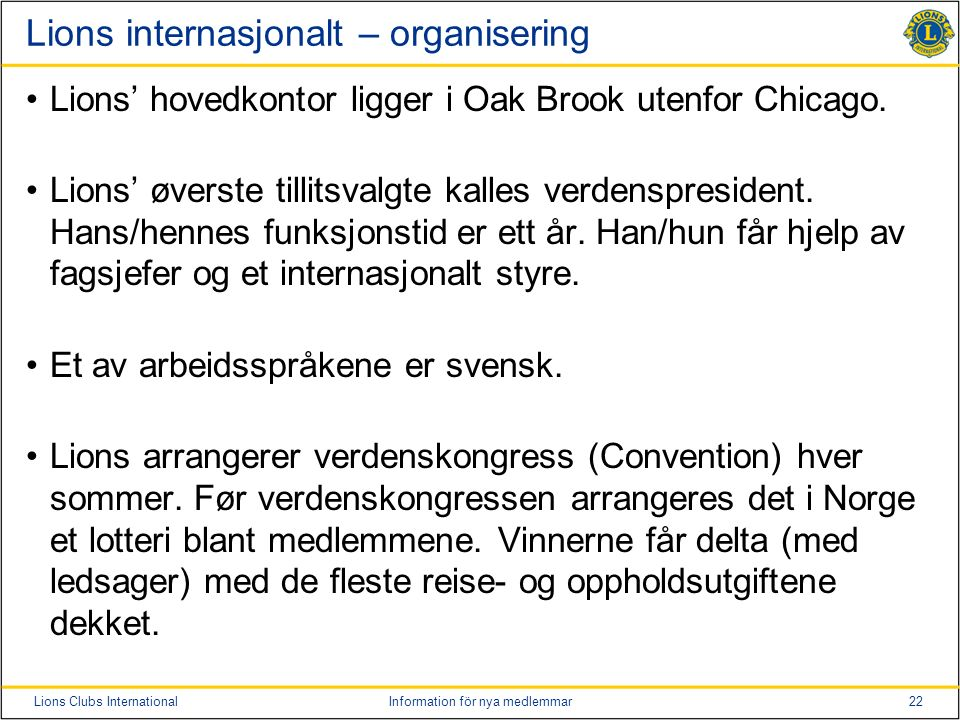 22Lions Clubs InternationalInformation för nya medlemmar Lions internasjonalt – organisering Lions' hovedkontor ligger i Oak Brook utenfor Chicago. Li