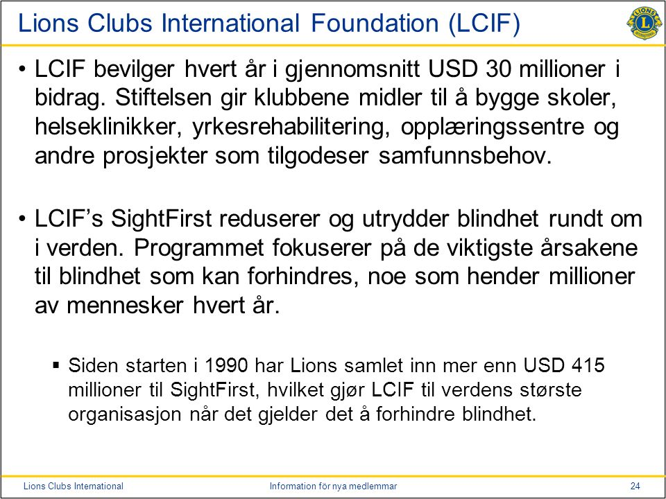 24Lions Clubs InternationalInformation för nya medlemmar Lions Clubs International Foundation (LCIF) LCIF bevilger hvert år i gjennomsnitt USD 30 mill