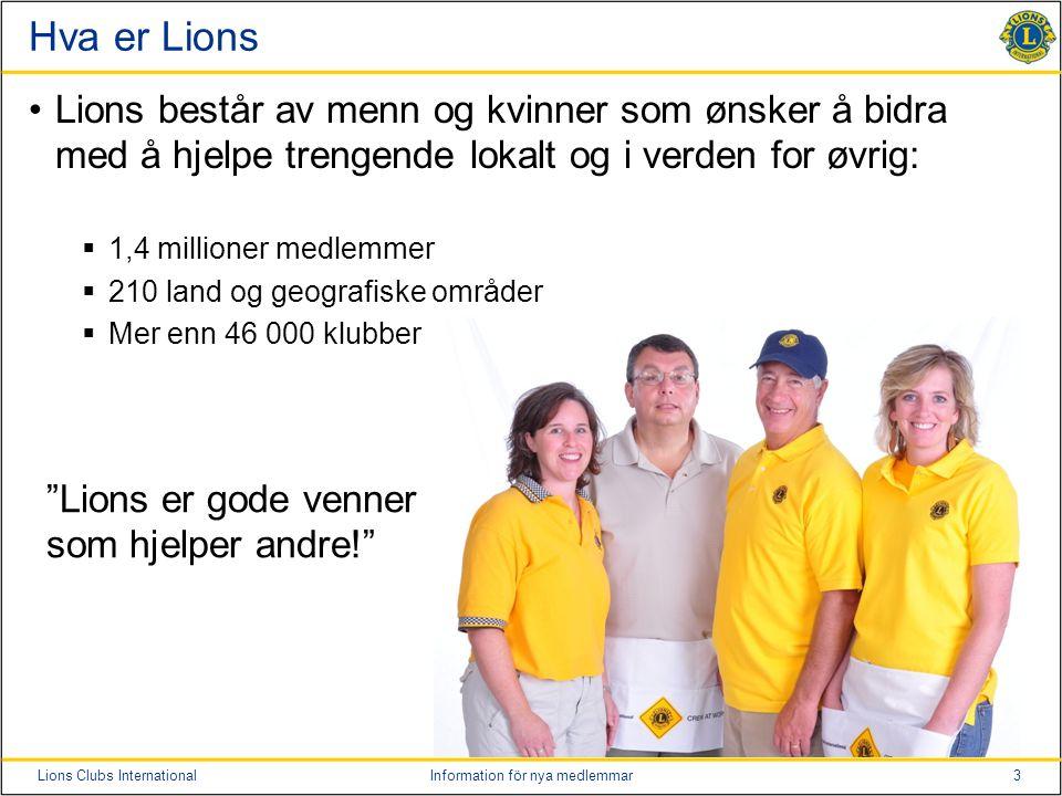 3Lions Clubs InternationalInformation för nya medlemmar Hva er Lions Lions består av menn og kvinner som ønsker å bidra med å hjelpe trengende lokalt og i verden for øvrig:  1,4 millioner medlemmer  210 land og geografiske områder  Mer enn 46 000 klubber Lions er gode venner som hjelper andre!