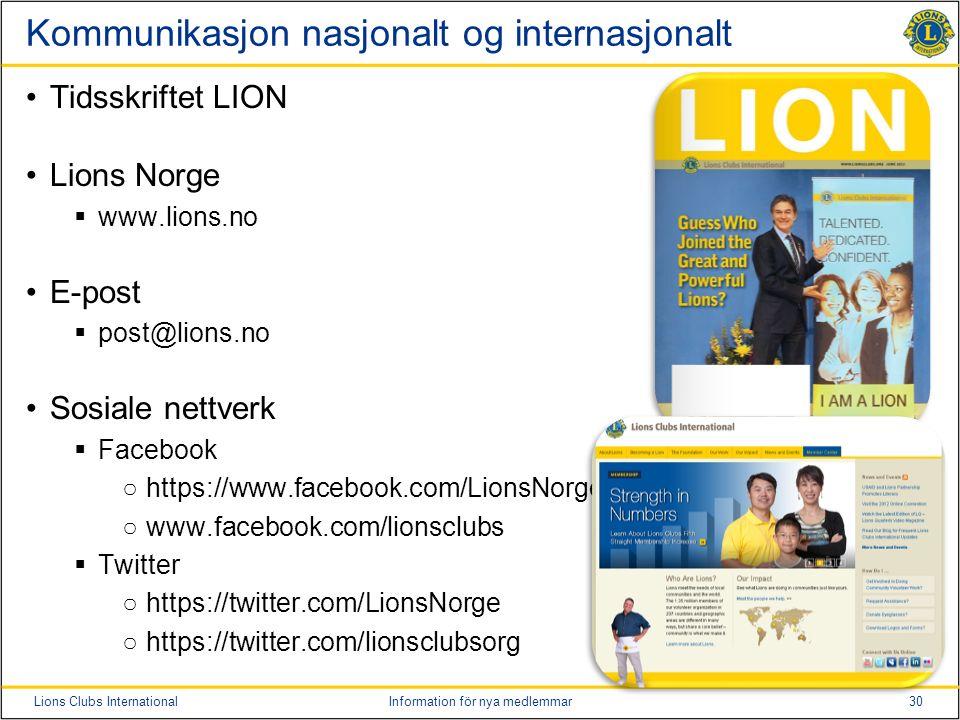30Lions Clubs InternationalInformation för nya medlemmar Kommunikasjon nasjonalt og internasjonalt Tidsskriftet LION Lions Norge  www.lions.no E-post  post@lions.no Sosiale nettverk  Facebook ○https://www.facebook.com/LionsNorge ○www.facebook.com/lionsclubs  Twitter ○https://twitter.com/LionsNorge ○https://twitter.com/lionsclubsorg