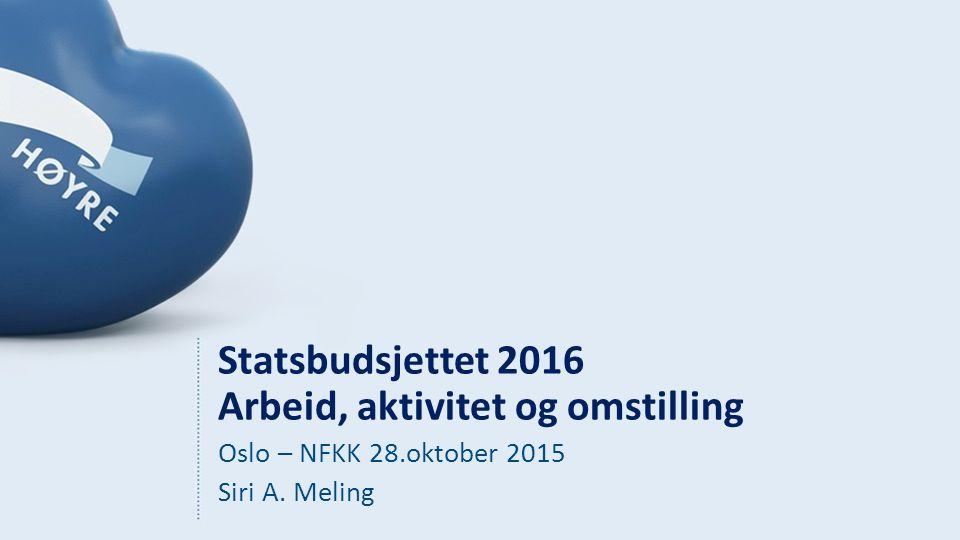 Statsbudsjettet 2016 Arbeid, aktivitet og omstilling Oslo – NFKK 28.oktober 2015 Siri A. Meling