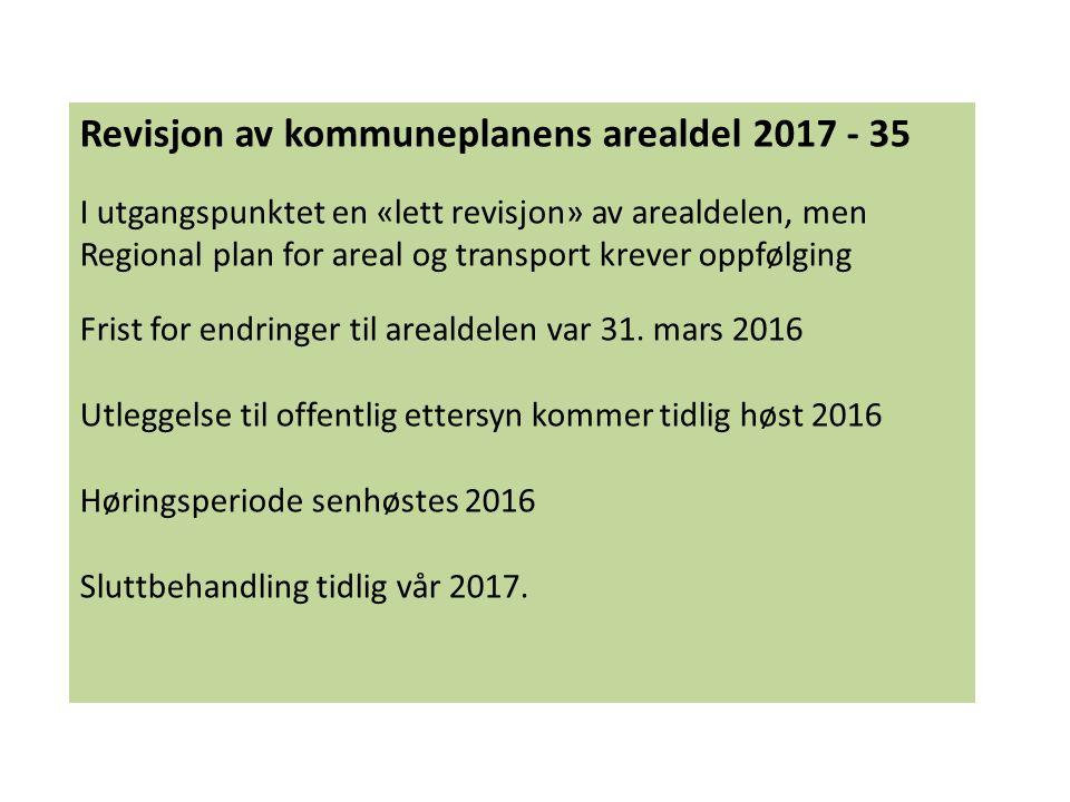 Revisjon av kommuneplanens arealdel 2017 - 35 I utgangspunktet en «lett revisjon» av arealdelen, men Regional plan for areal og transport krever oppfø