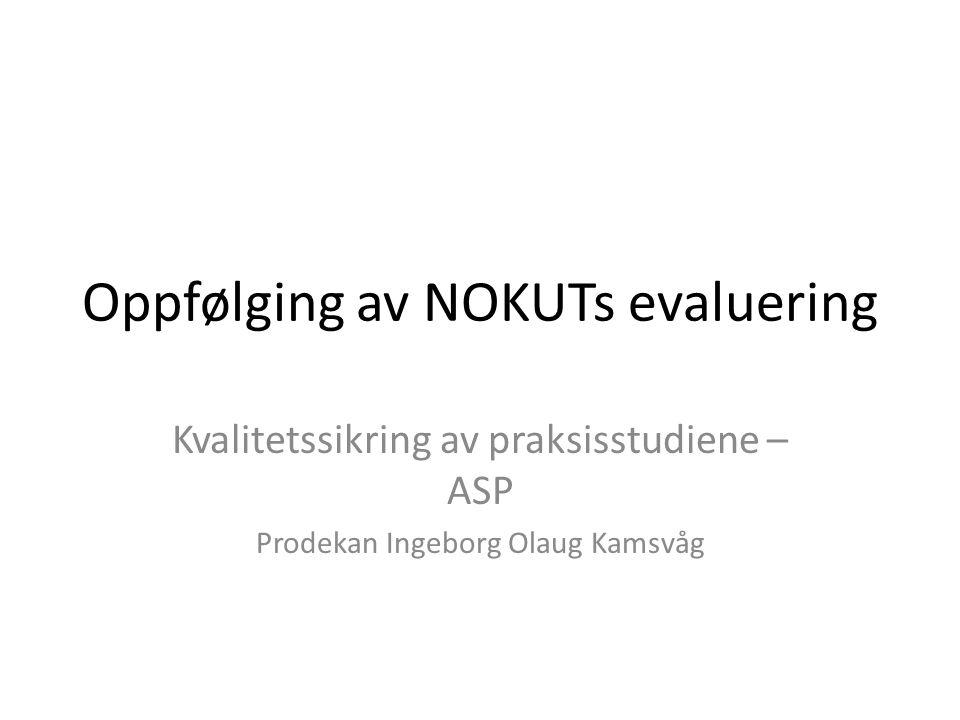 Oppfølging av NOKUTs evaluering Kvalitetssikring av praksisstudiene – ASP Prodekan Ingeborg Olaug Kamsvåg