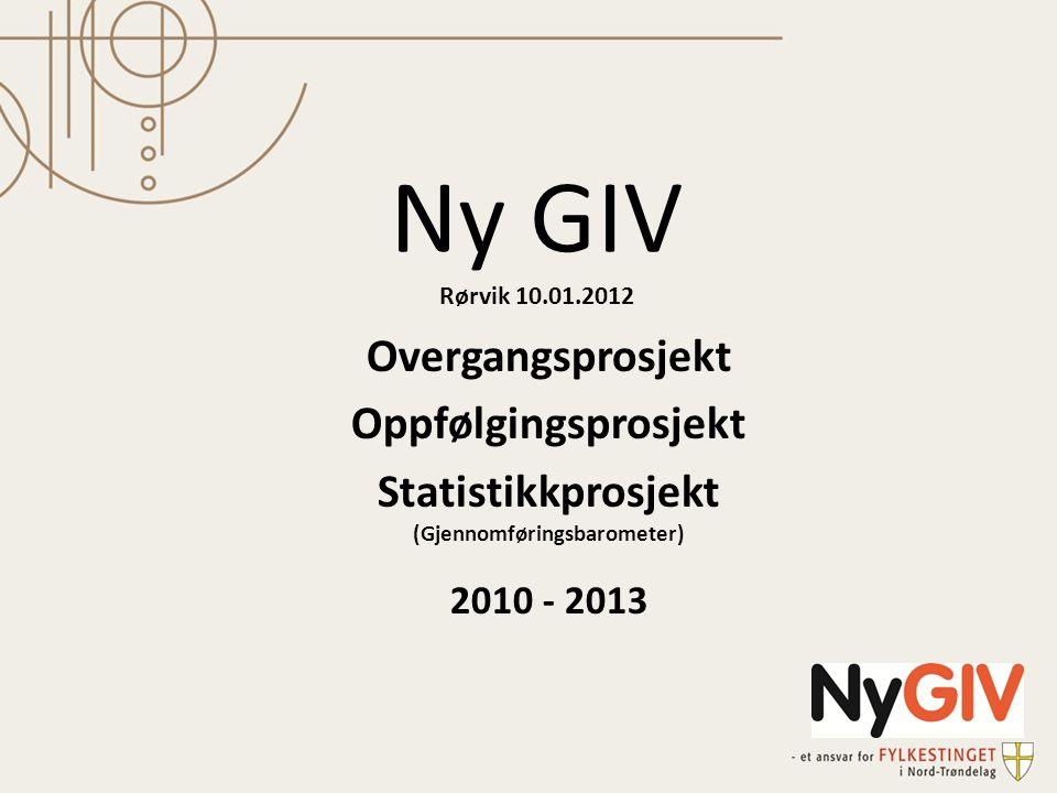 Ny GIV Rørvik 10.01.2012 Overgangsprosjekt Oppfølgingsprosjekt Statistikkprosjekt (Gjennomføringsbarometer) 2010 - 2013