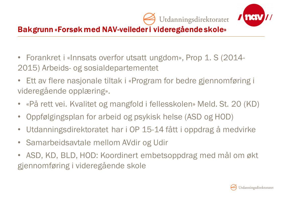 Bakgrunn «Forsøk med NAV-veileder i videregående skole» Forankret i «Innsats overfor utsatt ungdom», Prop 1. S (2014- 2015) Arbeids- og sosialdepartem