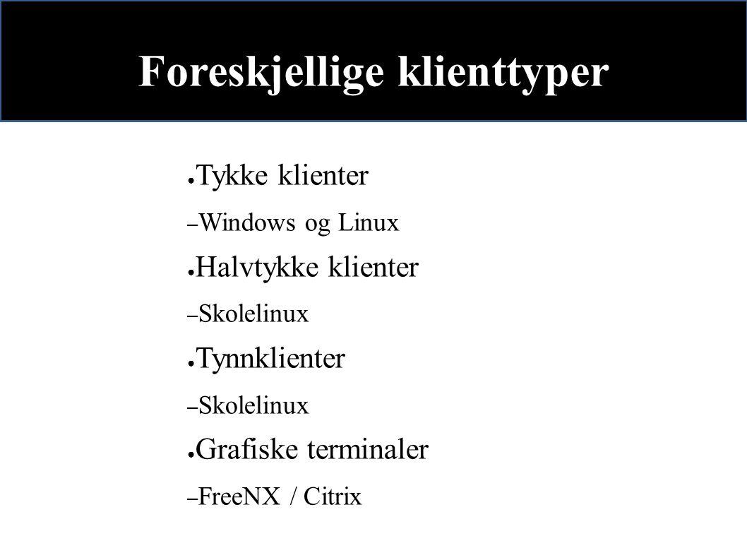 Foreskjellige klienttyper ● Tykke klienter – Windows og Linux ● Halvtykke klienter – Skolelinux ● Tynnklienter – Skolelinux ● Grafiske terminaler – FreeNX / Citrix