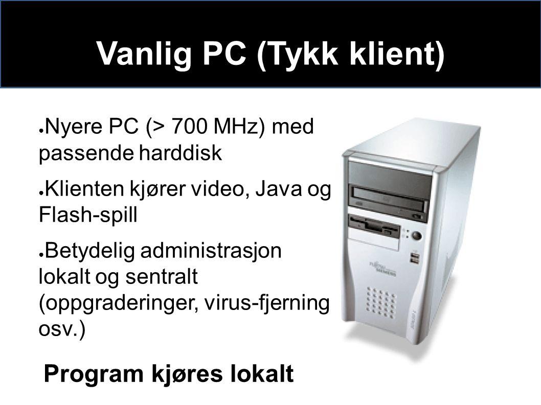 Vanlig PC (Tykk klient) ● Nyere PC (> 700 MHz) med passende harddisk ● Klienten kjører video, Java og Flash-spill ● Betydelig administrasjon lokalt og sentralt (oppgraderinger, virus-fjerning osv.) Program kjøres lokalt