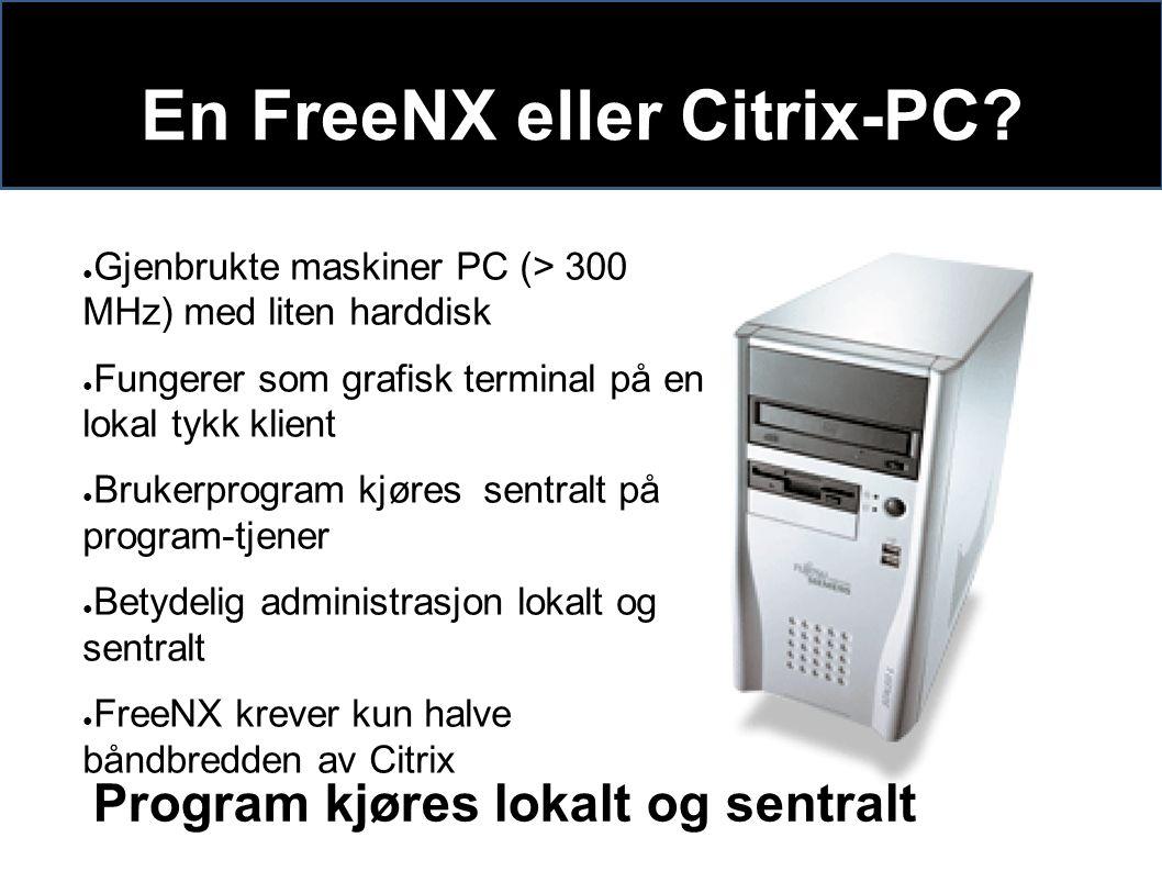En FreeNX eller Citrix-PC? ● Gjenbrukte maskiner PC (> 300 MHz) med liten harddisk ● Fungerer som grafisk terminal på en lokal tykk klient ● Brukerpro