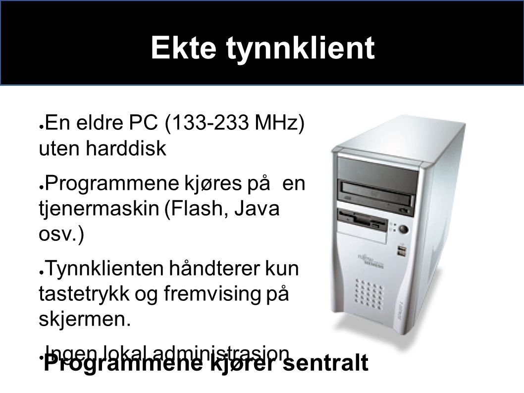 Ekte tynnklient ● En eldre PC (133-233 MHz) uten harddisk ● Programmene kjøres på en tjenermaskin (Flash, Java osv.) ● Tynnklienten håndterer kun tastetrykk og fremvising på skjermen.