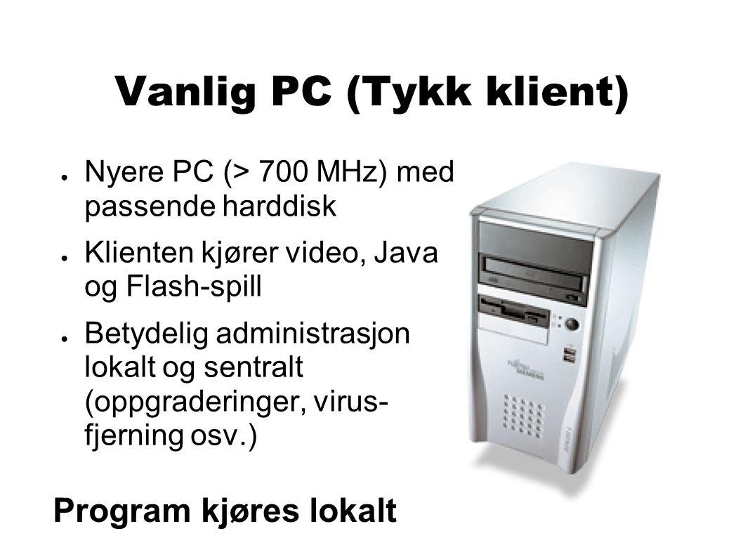 Vanlig PC (Tykk klient) ● Nyere PC (> 700 MHz) med passende harddisk ● Klienten kjører video, Java og Flash-spill ● Betydelig administrasjon lokalt og sentralt (oppgraderinger, virus- fjerning osv.) Program kjøres lokalt