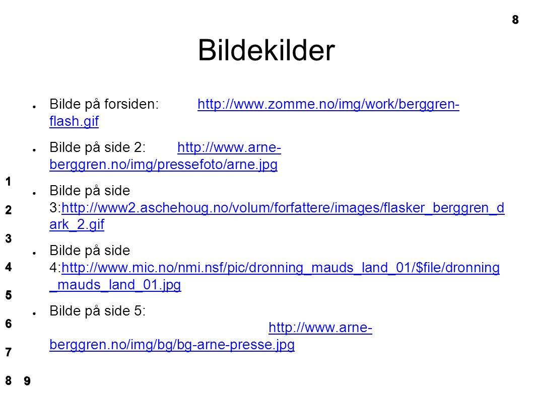 Bildekilder ● Bilde på forsiden: http://www.zomme.no/img/work/berggren- flash.gifhttp://www.zomme.no/img/work/berggren- flash.gif ● Bilde på side 2: http://www.arne- berggren.no/img/pressefoto/arne.jpghttp://www.arne- berggren.no/img/pressefoto/arne.jpg ● Bilde på side 3:http://www2.aschehoug.no/volum/forfattere/images/flasker_berggren_d ark_2.gifhttp://www2.aschehoug.no/volum/forfattere/images/flasker_berggren_d ark_2.gif ● Bilde på side 4:http://www.mic.no/nmi.nsf/pic/dronning_mauds_land_01/$file/dronning _mauds_land_01.jpghttp://www.mic.no/nmi.nsf/pic/dronning_mauds_land_01/$file/dronning _mauds_land_01.jpg ● Bilde på side 5: http://www.arne- berggren.no/img/bg/bg-arne-presse.jpg http://www.arne- berggren.no/img/bg/bg-arne-presse.jpg 1111 2222 3333 4444 5555 6666 7777 88888 9999