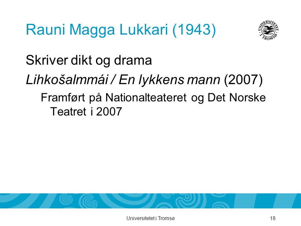 Universitetet i Tromsø18 Rauni Magga Lukkari (1943) Skriver dikt og drama Lihkošalmmái / En lykkens mann (2007) Framført på Nationalteateret og Det No