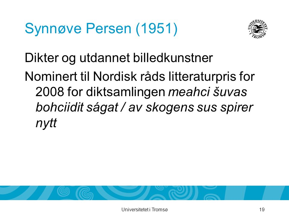 Universitetet i Tromsø19 Synnøve Persen (1951) Dikter og utdannet billedkunstner Nominert til Nordisk råds litteraturpris for 2008 for diktsamlingen m