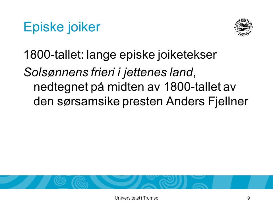 Universitetet i Tromsø9 Episke joiker 1800-tallet: lange episke joiketekser Solsønnens frieri i jettenes land, nedtegnet på midten av 1800-tallet av d