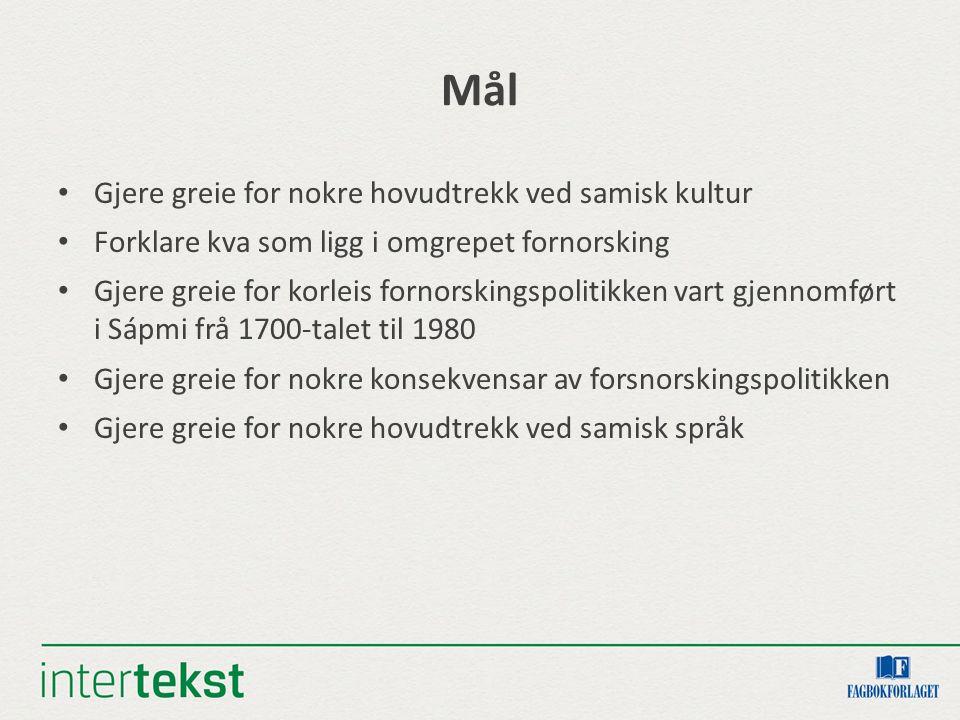 Mål Gjere greie for nokre hovudtrekk ved samisk kultur Forklare kva som ligg i omgrepet fornorsking Gjere greie for korleis fornorskingspolitikken vart gjennomført i Sápmi frå 1700-talet til 1980 Gjere greie for nokre konsekvensar av forsnorskingspolitikken Gjere greie for nokre hovudtrekk ved samisk språk