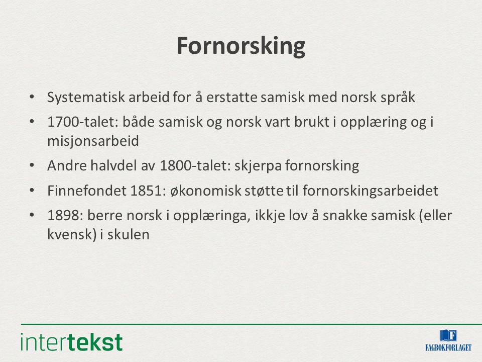 Fornorsking Systematisk arbeid for å erstatte samisk med norsk språk 1700-talet: både samisk og norsk vart brukt i opplæring og i misjonsarbeid Andre