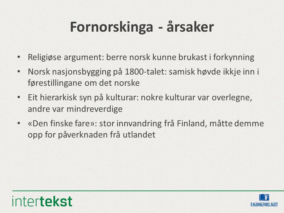 Fornorskinga - årsaker Religiøse argument: berre norsk kunne brukast i forkynning Norsk nasjonsbygging på 1800-talet: samisk høvde ikkje inn i føresti