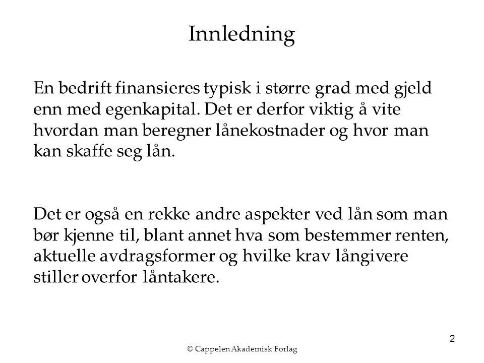 © Cappelen Akademisk Forlag 2 Innledning En bedrift finansieres typisk i større grad med gjeld enn med egenkapital.
