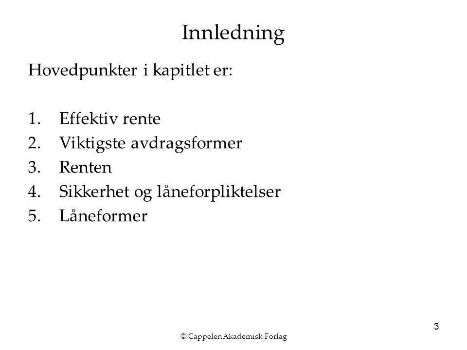 © Cappelen Akademisk Forlag 3 Innledning Hovedpunkter i kapitlet er: 1.Effektiv rente 2.Viktigste avdragsformer 3.Renten 4.Sikkerhet og låneforpliktelser 5.Låneformer