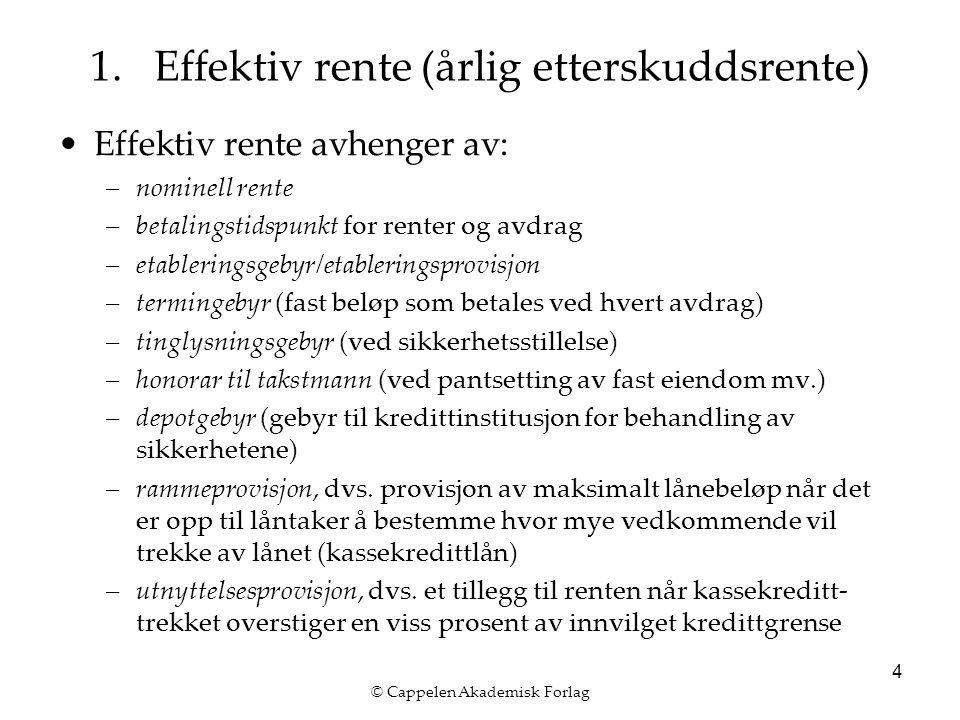 © Cappelen Akademisk Forlag 4 Effektiv rente avhenger av: –nominell rente –betalingstidspunkt for renter og avdrag –etableringsgebyr/etableringsprovisjon –termingebyr (fast beløp som betales ved hvert avdrag) –tinglysningsgebyr (ved sikkerhetsstillelse) –honorar til takstmann (ved pantsetting av fast eiendom mv.) –depotgebyr (gebyr til kredittinstitusjon for behandling av sikkerhetene) –rammeprovisjon, dvs.